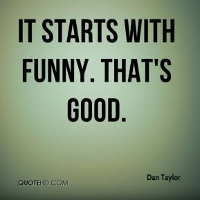 Dan Taylor - It starts with funny. That's good.