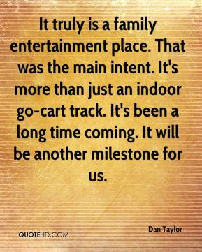 Dan Taylor - It truly is a family entertainment place. That was the main intent. It's more than just an indoor go-cart track. It's been a long time coming. It will be another milestone for us.