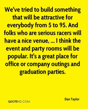 Dan Taylor - We've tried to build something that will be attractive for everybody from 5 to 95. And folks who are serious racers will have a nice venue, ... I think the event and party rooms will be popular. It's a great place for office or company outings and graduation parties.