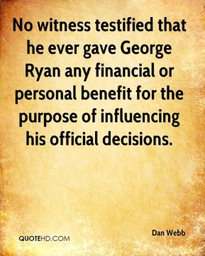 Dan Webb - No witness testified that he ever gave George Ryan any financial or personal benefit for the purpose of influencing his official decisions.