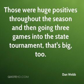 Dan Webb - Those were huge positives throughout the season and then going three games into the state tournament, that's big, too.