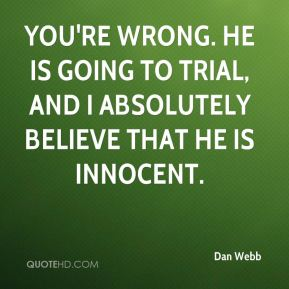 Dan Webb - You're wrong. He is going to trial, and I absolutely believe that he is innocent.