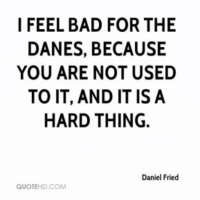 Daniel Fried - I feel bad for the Danes, because you are not used to it, and it is a hard thing.