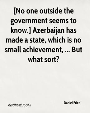 Daniel Fried - [No one outside the government seems to know.] Azerbaijan has made a state, which is no small achievement, ... But what sort?