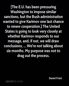 Daniel Fried - [The E.U. has been pressuring Washington to impose similar sanctions, but the Bush administration wanted to give Karimov one last chance to renew cooperation.] The United States is going to look very closely at whether Karimov responds to our message, and, if not, we will draw conclusions, ... We're not talking about six months. My purpose was not to drag out the process.