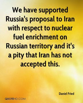 Daniel Fried - We have supported Russia's proposal to Iran with respect to nuclear fuel enrichment on Russian territory and it's a pity that Iran has not accepted this.