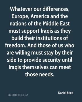 Daniel Fried - Whatever our differences, Europe, America and the nations of the Middle East must support Iraqis as they build their institutions of freedom. And those of us who are willing must stay by their side to provide security until Iraqis themselves can meet those needs.
