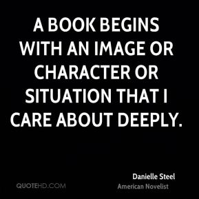 Danielle Steel - A book begins with an image or character or situation that I care about deeply.