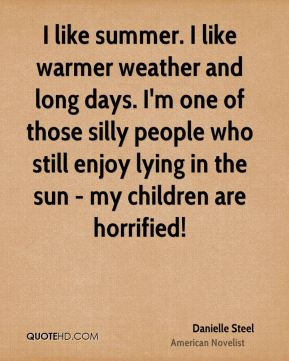 Danielle Steel - I like summer. I like warmer weather and long days. I'm one of those silly people who still enjoy lying in the sun - my children are horrified!