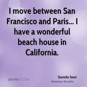 I move between San Francisco and Paris... I have a wonderful beach house in California.