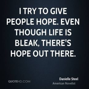 Danielle Steel - I try to give people hope. Even though life is bleak, there's hope out there.