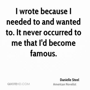Danielle Steel - I wrote because I needed to and wanted to. It never occurred to me that I'd become famous.