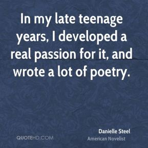 Danielle Steel - In my late teenage years, I developed a real passion for it, and wrote a lot of poetry.