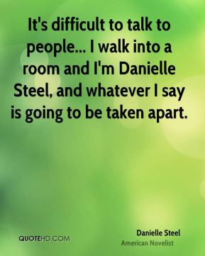 Danielle Steel - It's difficult to talk to people... I walk into a room and I'm Danielle Steel, and whatever I say is going to be taken apart.