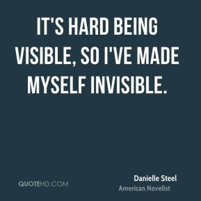 Danielle Steel - It's hard being visible, so I've made myself invisible.