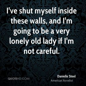 Danielle Steel - I've shut myself inside these walls, and I'm going to be a very lonely old lady if I'm not careful.