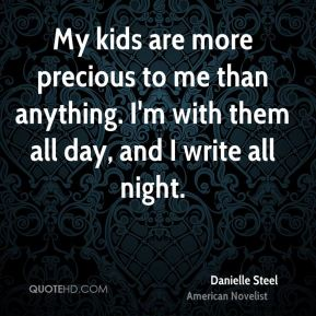 My kids are more precious to me than anything. I'm with them all day, and I write all night.