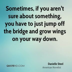 Danielle Steel - Sometimes, if you aren't sure about something, you have to just jump off the bridge and grow wings on your way down.