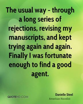 Danielle Steel - The usual way - through a long series of rejections, revising my manuscripts, and kept trying again and again. Finally I was fortunate enough to find a good agent.