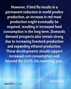 Darrel Good - However, if bird flu results in a permanent reduction in world poultry production, an increase in red meat production might eventually be required, resulting in increased feed consumption in the long term. Domestic demand prospects also remain strong due to increasing livestock production and expanding ethanol production. These developments should support increased corn consumption well beyond the 2005-06 marketing year.