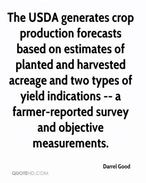 The USDA generates crop production forecasts based on estimates of planted and harvested acreage and two types of yield indications -- a farmer-reported survey and objective measurements.