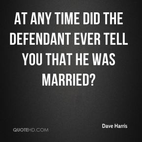 Dave Harris - At any time did the defendant ever tell you that he was married?