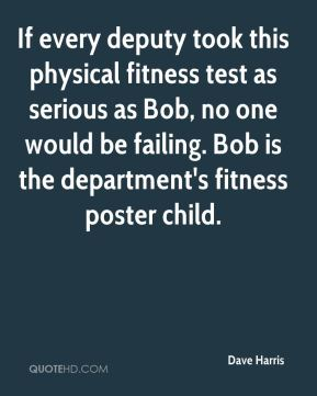Dave Harris - If every deputy took this physical fitness test as serious as Bob, no one would be failing. Bob is the department's fitness poster child.