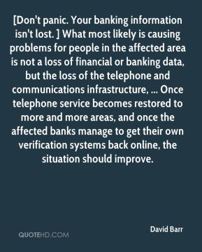 [Don't panic. Your banking information isn't lost. ] What most likely is causing problems for people in the affected area is not a loss of financial or banking data, but the loss of the telephone and communications infrastructure, ... Once telephone service becomes restored to more and more areas, and once the affected banks manage to get their own verification systems back online, the situation should improve.