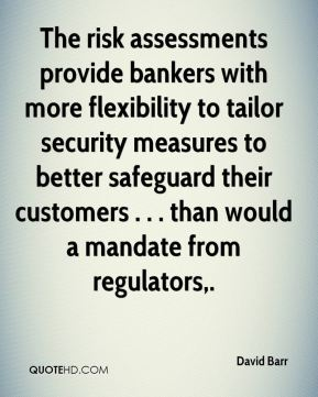 David Barr - The risk assessments provide bankers with more flexibility to tailor security measures to better safeguard their customers . . . than would a mandate from regulators.