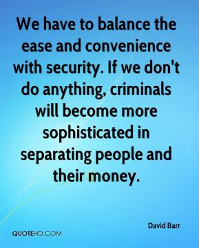 We have to balance the ease and convenience with security. If we don't do anything, criminals will become more sophisticated in separating people and their money.