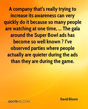 David Bloom - A company that's really trying to increase its awareness can very quickly do it because so many people are watching at one time, ... The gala around the Super Bowl ads has become so well known ? I've observed parties where people actually are quieter during the ads than they are during the game.