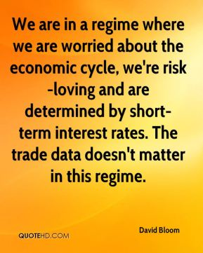 David Bloom - We are in a regime where we are worried about the economic cycle, we're risk-loving and are determined by short-term interest rates. The trade data doesn't matter in this regime.