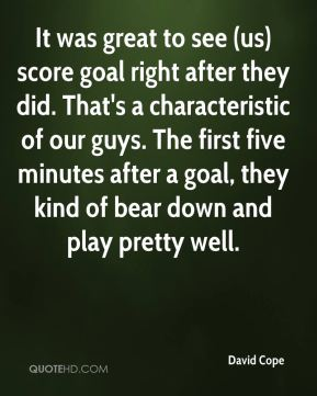 David Cope - It was great to see (us) score goal right after they did. That's a characteristic of our guys. The first five minutes after a goal, they kind of bear down and play pretty well.