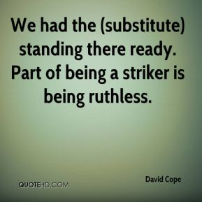 David Cope - We had the (substitute) standing there ready. Part of being a striker is being ruthless.