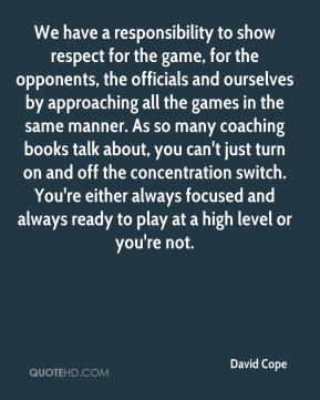 David Cope - We have a responsibility to show respect for the game, for the opponents, the officials and ourselves by approaching all the games in the same manner. As so many coaching books talk about, you can't just turn on and off the concentration switch. You're either always focused and always ready to play at a high level or you're not.