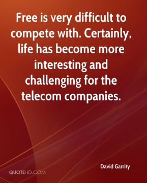 David Garrity - Free is very difficult to compete with. Certainly, life has become more interesting and challenging for the telecom companies.