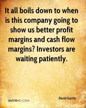 David Garrity - It all boils down to when is this company going to show us better profit margins and cash flow margins? Investors are waiting patiently.