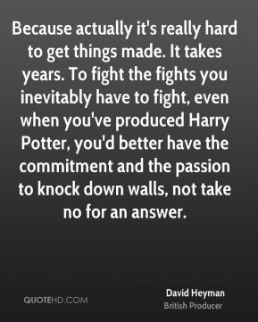 David Heyman - Because actually it's really hard to get things made. It takes years. To fight the fights you inevitably have to fight, even when you've produced Harry Potter, you'd better have the commitment and the passion to knock down walls, not take no for an answer.