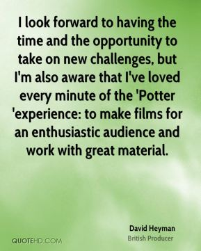 I look forward to having the time and the opportunity to take on new challenges, but I'm also aware that I've loved every minute of the 'Potter 'experience: to make films for an enthusiastic audience and work with great material.
