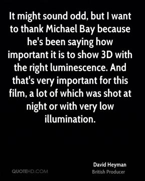 It might sound odd, but I want to thank Michael Bay because he's been saying how important it is to show 3D with the right luminescence. And that's very important for this film, a lot of which was shot at night or with very low illumination.