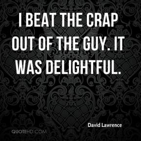David Lawrence - I beat the crap out of the guy. It was delightful.