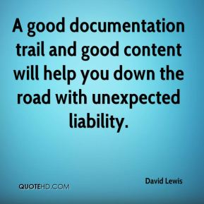David Lewis - A good documentation trail and good content will help you down the road with unexpected liability.