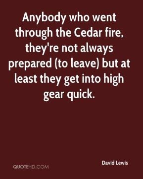 David Lewis - Anybody who went through the Cedar fire, they're not always prepared (to leave) but at least they get into high gear quick.