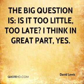 David Lewis - The big question is: Is it too little, too late? I think in great part, yes.