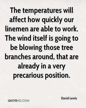 David Lewis - The temperatures will affect how quickly our linemen are able to work. The wind itself is going to be blowing those tree branches around, that are already in a very precarious position.