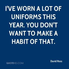 I've worn a lot of uniforms this year. You don't want to make a habit of that.