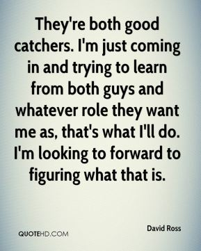 They're both good catchers. I'm just coming in and trying to learn from both guys and whatever role they want me as, that's what I'll do. I'm looking to forward to figuring what that is.