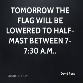 Tomorrow the flag will be lowered to half-mast between 7-7:30 a.m..