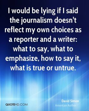 David Simon - I would be lying if I said the journalism doesn't reflect my own choices as a reporter and a writer: what to say, what to emphasize, how to say it, what is true or untrue.