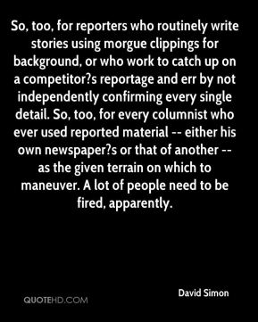So, too, for reporters who routinely write stories using morgue clippings for background, or who work to catch up on a competitor?s reportage and err by not independently confirming every single detail. So, too, for every columnist who ever used reported material -- either his own newspaper?s or that of another -- as the given terrain on which to maneuver. A lot of people need to be fired, apparently.